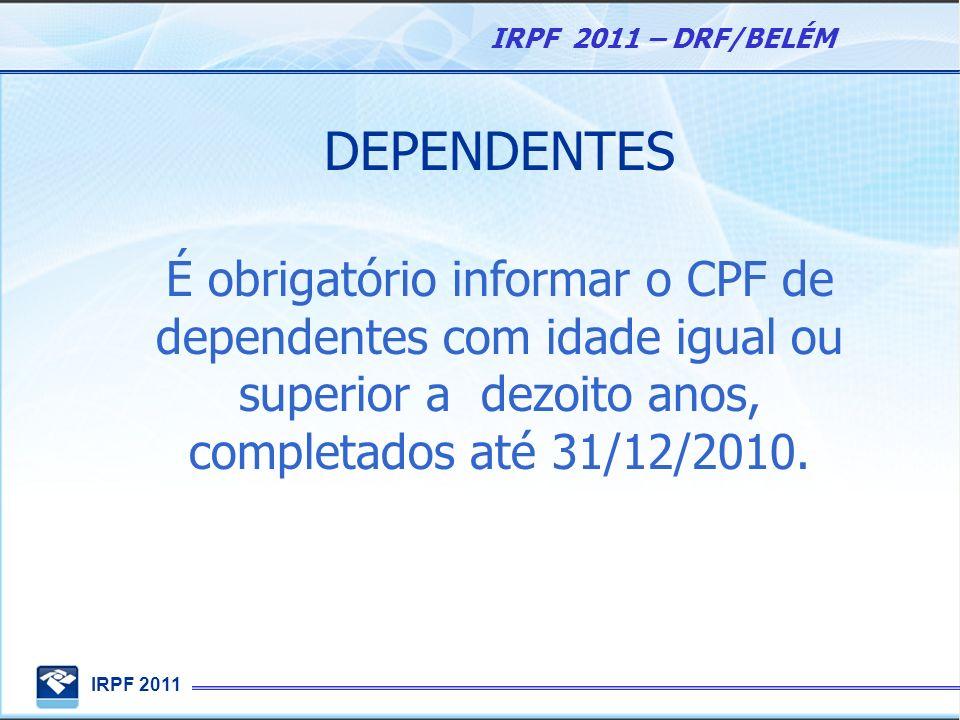 DEPENDENTES É obrigatório informar o CPF de dependentes com idade igual ou superior a dezoito anos, completados até 31/12/2010.