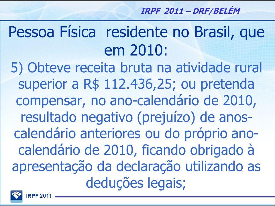 Pessoa Física residente no Brasil, que em 2010: 5) Obteve receita bruta na atividade rural superior a R$ 112.436,25; ou pretenda compensar, no ano-calendário de 2010, resultado negativo (prejuízo) de anos-calendário anteriores ou do próprio ano-calendário de 2010, ficando obrigado à apresentação da declaração utilizando as deduções legais;