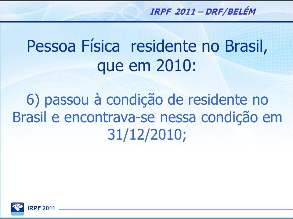 Pessoa Física residente no Brasil, que em 2010: 6) passou à condição de residente no Brasil e encontrava-se nessa condição em 31/12/2010;