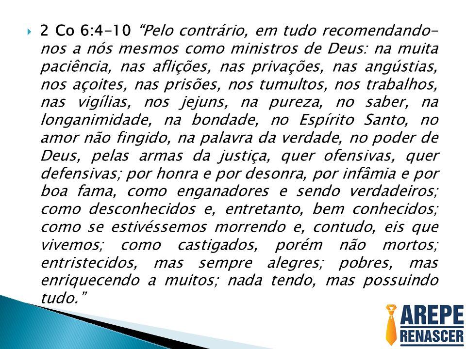 2 Co 6:4-10 Pelo contrário, em tudo recomendando- nos a nós mesmos como ministros de Deus: na muita paciência, nas aflições, nas privações, nas angústias, nos açoites, nas prisões, nos tumultos, nos trabalhos, nas vigílias, nos jejuns, na pureza, no saber, na longanimidade, na bondade, no Espírito Santo, no amor não fingido, na palavra da verdade, no poder de Deus, pelas armas da justiça, quer ofensivas, quer defensivas; por honra e por desonra, por infâmia e por boa fama, como enganadores e sendo verdadeiros; como desconhecidos e, entretanto, bem conhecidos; como se estivéssemos morrendo e, contudo, eis que vivemos; como castigados, porém não mortos; entristecidos, mas sempre alegres; pobres, mas enriquecendo a muitos; nada tendo, mas possuindo tudo.