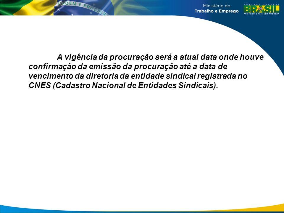 A vigência da procuração será a atual data onde houve confirmação da emissão da procuração até a data de vencimento da diretoria da entidade sindical registrada no CNES (Cadastro Nacional de Entidades Sindicais).