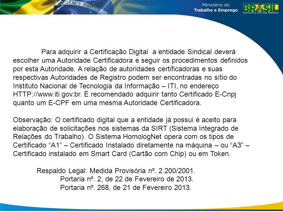 Para adquirir a Certificação Digital a entidade Sindical deverá escolher uma Autoridade Certificadora e seguir os procedimentos definidos por esta Autoridade. A relação de autoridades certificadoras e suas respectivas Autoridades de Registro podem ser encontradas no sítio do Instituto Nacional de Tecnologia da Informação – ITI, no endereço HTTP://www.iti.gov.br. É recomendado adquirir tanto Certificado E-Cnpj quanto um E-CPF em uma mesma Autoridade Certificadora.