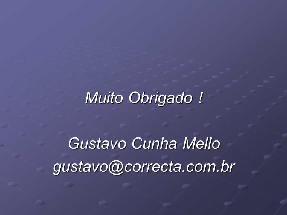 Muito Obrigado ! Gustavo Cunha Mello gustavo@correcta.com.br