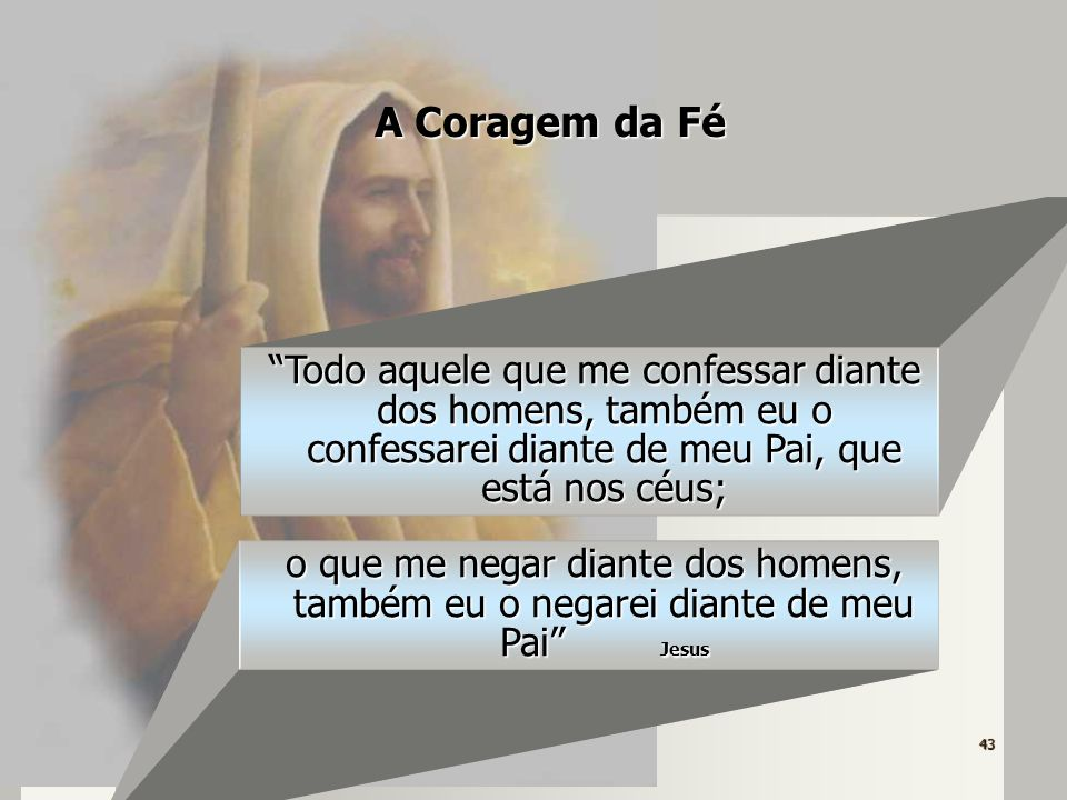 A Coragem da Fé Todo aquele que me confessar diante dos homens, também eu o confessarei diante de meu Pai, que está nos céus;