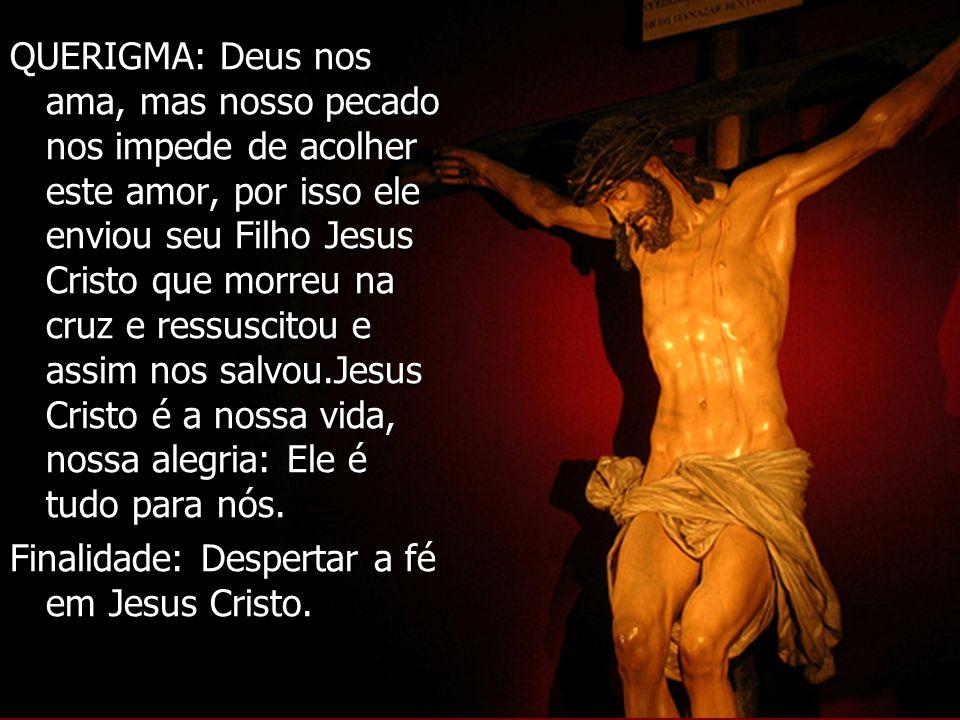 QUERIGMA: Deus nos ama, mas nosso pecado nos impede de acolher este amor, por isso ele enviou seu Filho Jesus Cristo que morreu na cruz e ressuscitou e assim nos salvou.Jesus Cristo é a nossa vida, nossa alegria: Ele é tudo para nós.