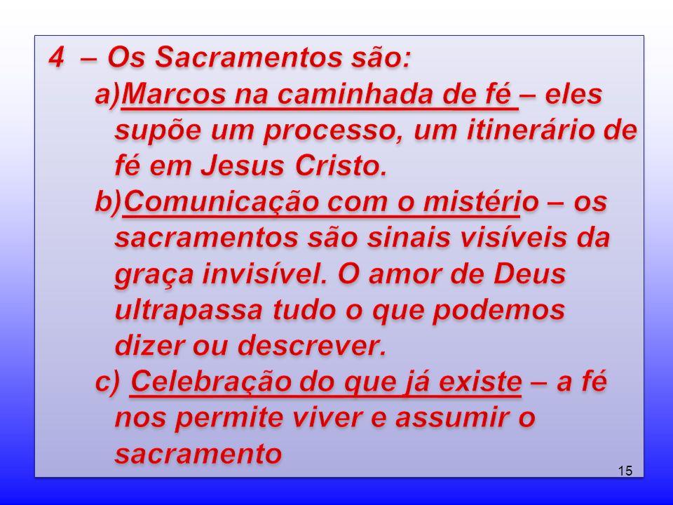 4 – Os Sacramentos são: Marcos na caminhada de fé – eles supõe um processo, um itinerário de fé em Jesus Cristo.