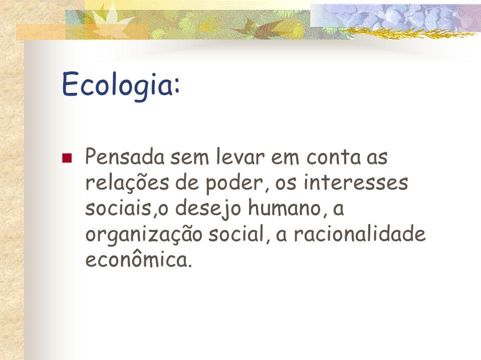 Ecologia: Pensada sem levar em conta as relações de poder, os interesses sociais,o desejo humano, a organização social, a racionalidade econômica.