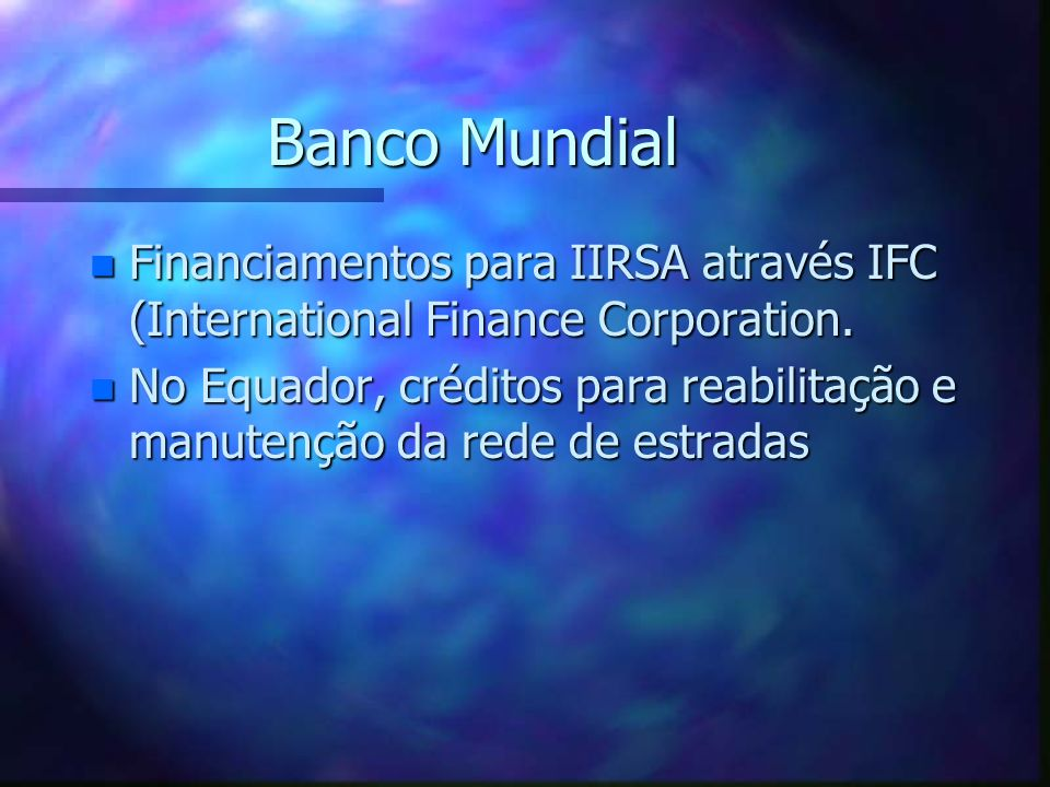 Banco MundialFinanciamentos para IIRSA através IFC (International Finance Corporation.
