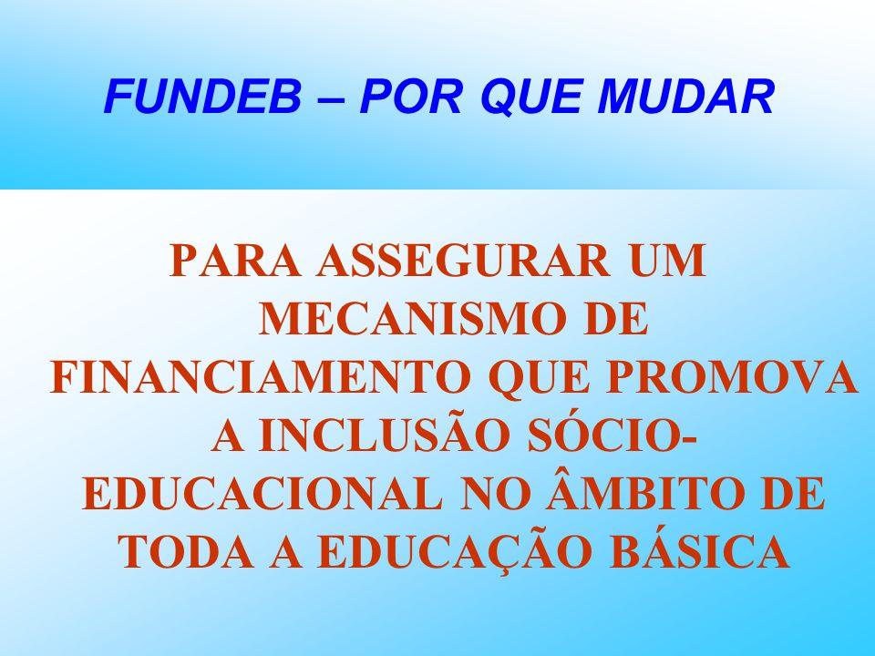 FUNDEB – POR QUE MUDARPARA ASSEGURAR UM MECANISMO DE FINANCIAMENTO QUE PROMOVA A INCLUSÃO SÓCIO-EDUCACIONAL NO ÂMBITO DE TODA A EDUCAÇÃO BÁSICA.