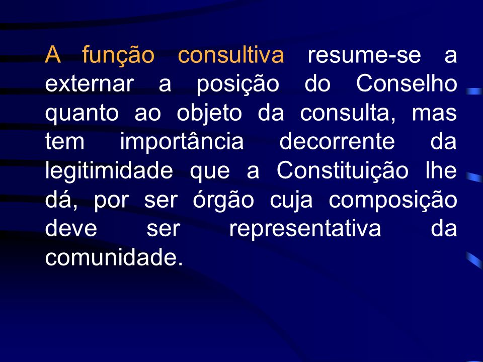 A função consultiva resume-se a externar a posição do Conselho quanto ao objeto da consulta, mas tem importância decorrente da legitimidade que a Constituição lhe dá, por ser órgão cuja composição deve ser representativa da comunidade.