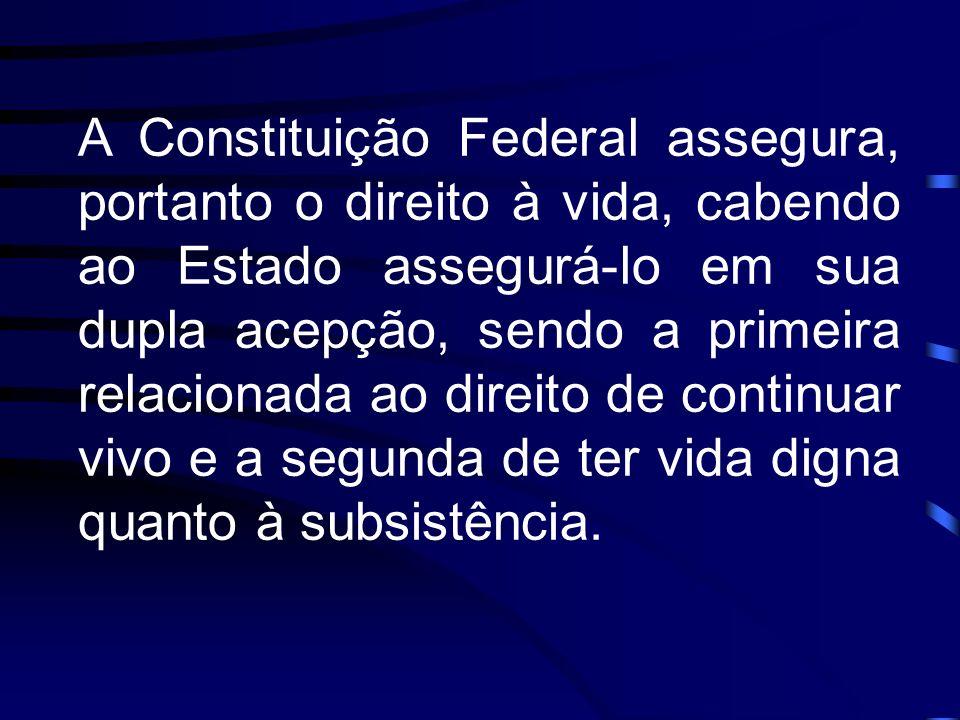 A Constituição Federal assegura, portanto o direito à vida, cabendo ao Estado assegurá-lo em sua dupla acepção, sendo a primeira relacionada ao direito de continuar vivo e a segunda de ter vida digna quanto à subsistência.