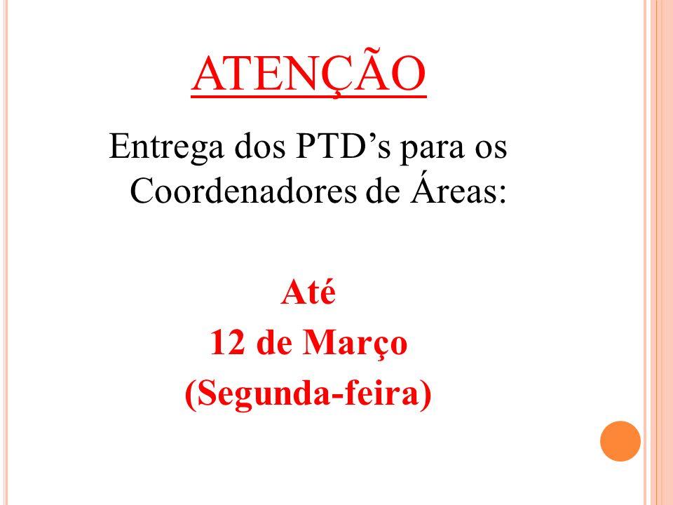 ATENÇÃO Entrega dos PTD's para os Coordenadores de Áreas: Até 12 de Março (Segunda-feira)