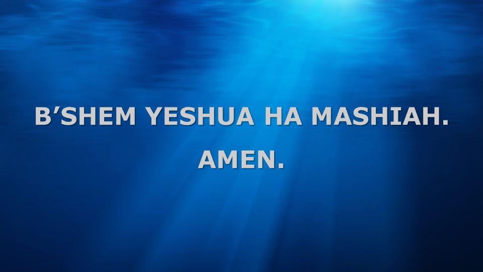 B'SHEM YESHUA HA MASHIAH. AMEN.