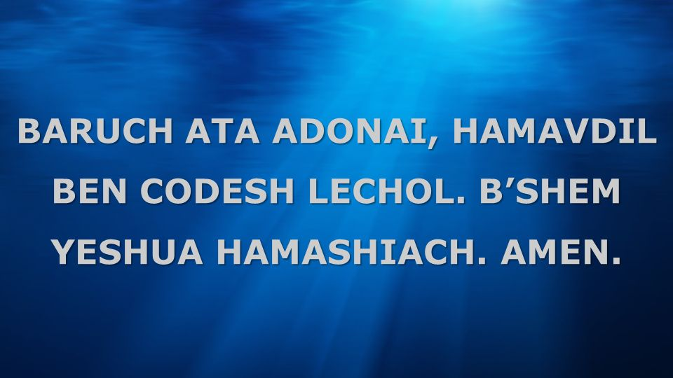BARUCH ATA ADONAI, HAMAVDIL BEN CODESH LECHOL. B'SHEM YESHUA HAMASHIACH. AMEN.