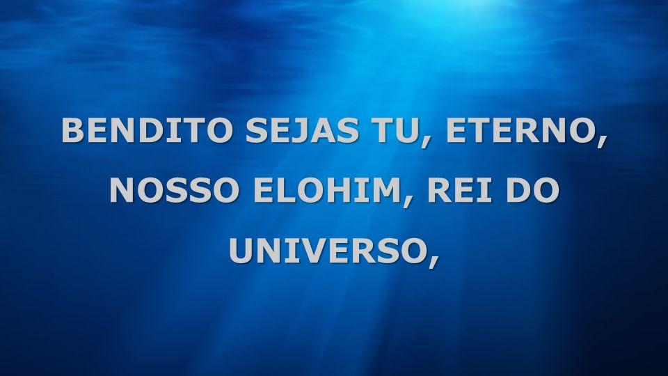 BENDITO SEJAS TU, ETERNO, NOSSO ELOHIM, REI DO UNIVERSO,