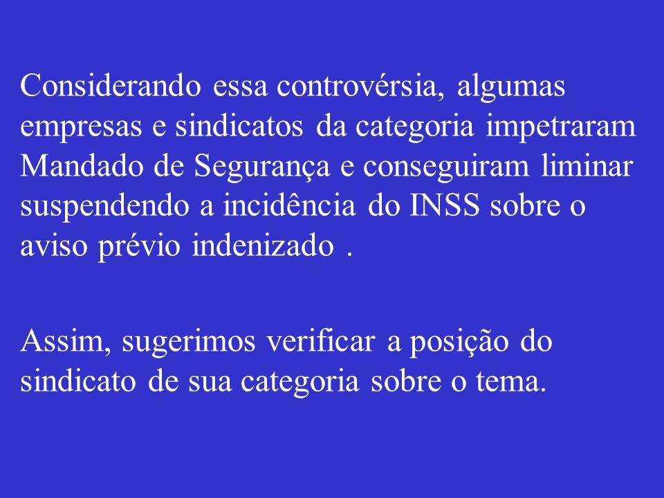Considerando essa controvérsia, algumas empresas e sindicatos da categoria impetraram Mandado de Segurança e conseguiram liminar suspendendo a incidência do INSS sobre o aviso prévio indenizado .