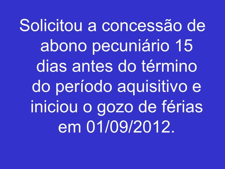 Solicitou a concessão de abono pecuniário 15 dias antes do término do período aquisitivo e iniciou o gozo de férias em 01/09/2012.