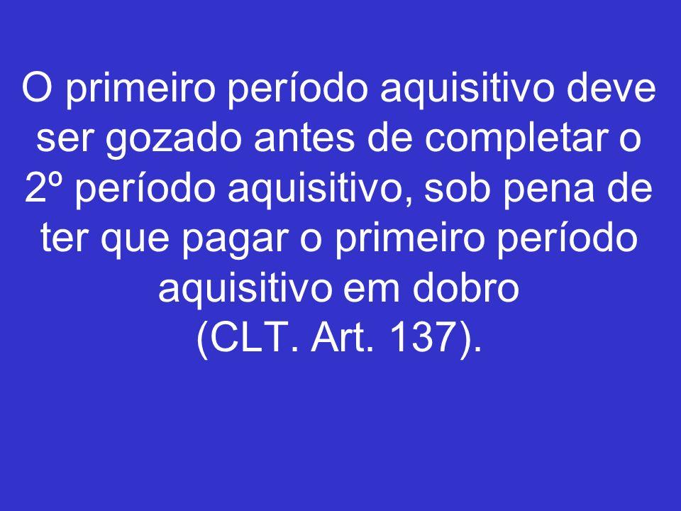 O primeiro período aquisitivo deve ser gozado antes de completar o 2º período aquisitivo, sob pena de ter que pagar o primeiro período aquisitivo em dobro (CLT.