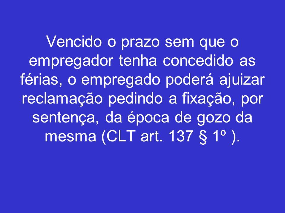 Vencido o prazo sem que o empregador tenha concedido as férias, o empregado poderá ajuizar reclamação pedindo a fixação, por sentença, da época de gozo da mesma (CLT art.