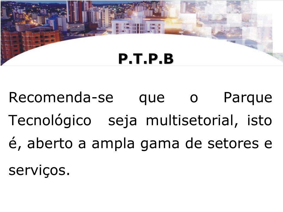 P.T.P.BRecomenda-se que o Parque Tecnológico seja multisetorial, isto é, aberto a ampla gama de setores e serviços.