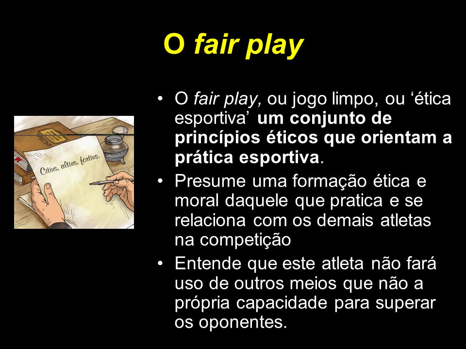 O fair play O fair play, ou jogo limpo, ou 'ética esportiva' um conjunto de princípios éticos que orientam a prática esportiva.