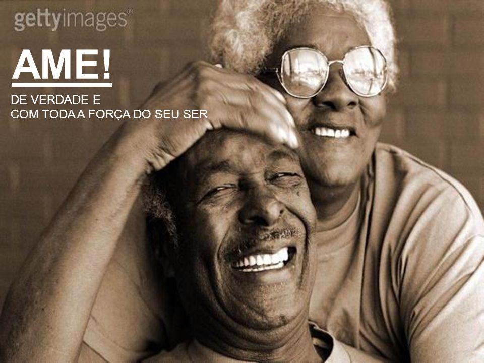 AME! DE VERDADE E COM TODA A FORÇA DO SEU SER
