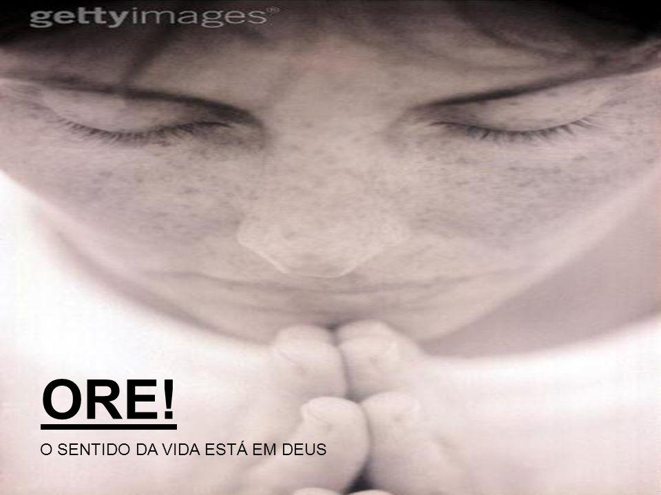 ORE! O SENTIDO DA VIDA ESTÁ EM DEUS
