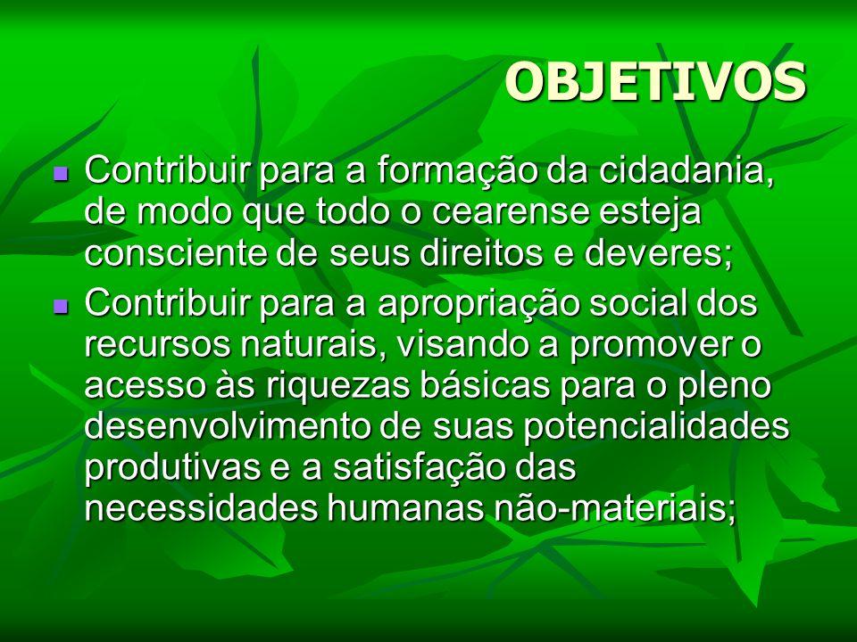 OBJETIVOS Contribuir para a formação da cidadania, de modo que todo o cearense esteja consciente de seus direitos e deveres;