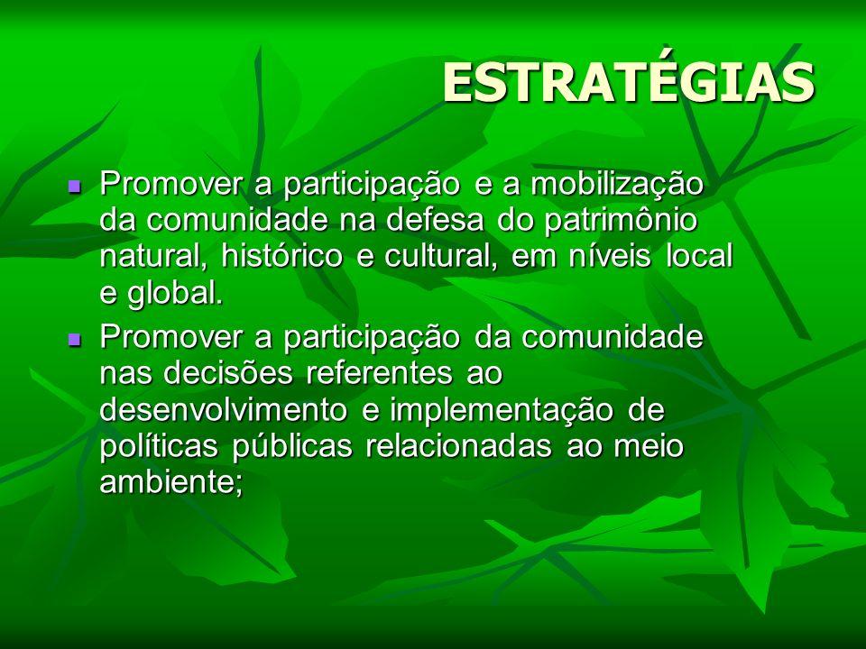 ESTRATÉGIAS Promover a participação e a mobilização da comunidade na defesa do patrimônio natural, histórico e cultural, em níveis local e global.