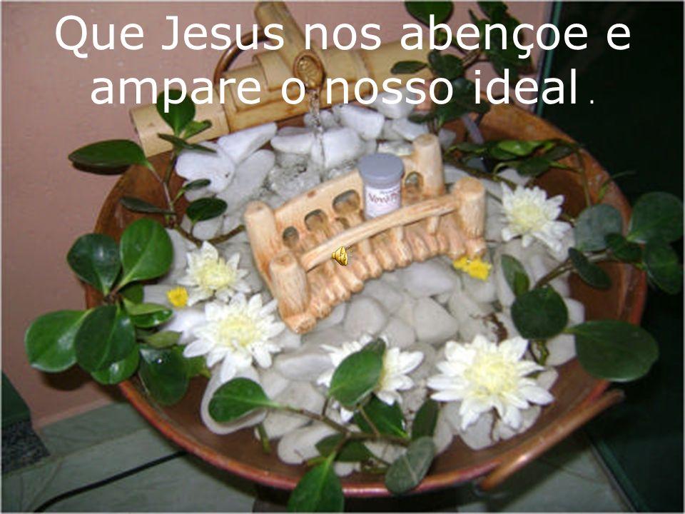 Que Jesus nos abençoe e ampare o nosso ideal .
