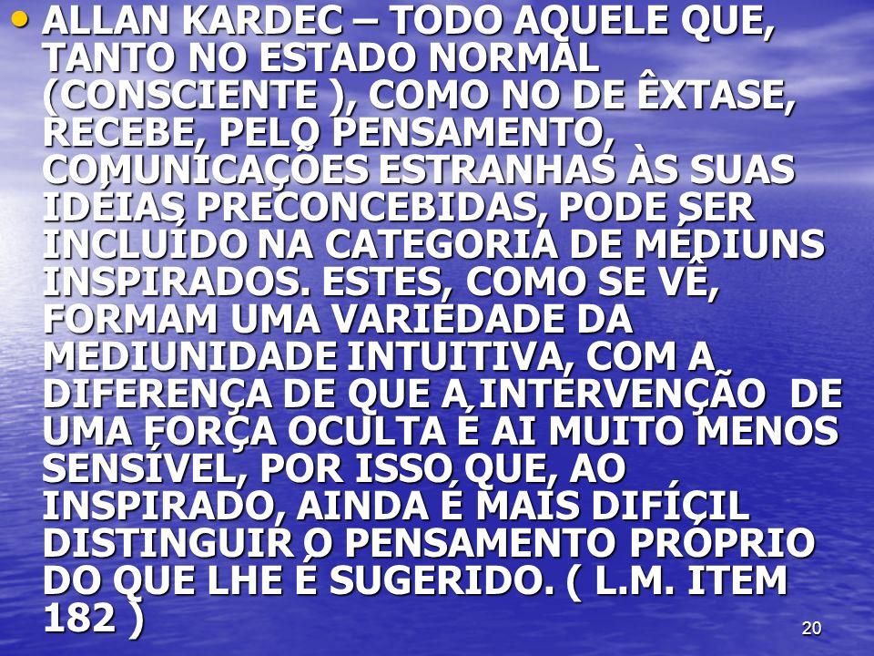 ALLAN KARDEC – TODO AQUELE QUE, TANTO NO ESTADO NORMAL (CONSCIENTE ), COMO NO DE ÊXTASE, RECEBE, PELO PENSAMENTO, COMUNICAÇÕES ESTRANHAS ÀS SUAS IDÉIAS PRECONCEBIDAS, PODE SER INCLUÍDO NA CATEGORIA DE MÉDIUNS INSPIRADOS.