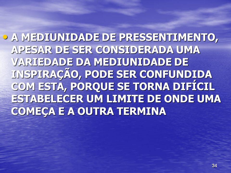 A MEDIUNIDADE DE PRESSENTIMENTO, APESAR DE SER CONSIDERADA UMA VARIEDADE DA MEDIUNIDADE DE INSPIRAÇÃO, PODE SER CONFUNDIDA COM ESTA, PORQUE SE TORNA DIFÍCIL ESTABELECER UM LIMITE DE ONDE UMA COMEÇA E A OUTRA TERMINA
