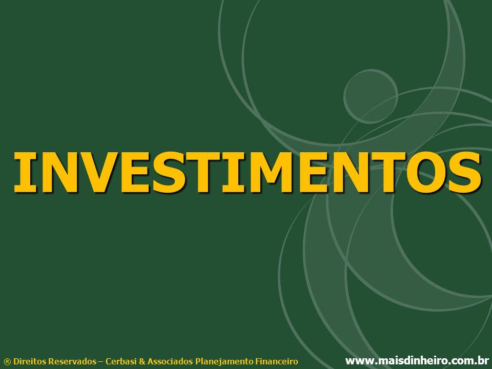 INVESTIMENTOS® Direitos Reservados – Cerbasi & Associados Planejamento Financeiro www.maisdinheiro.com.br.