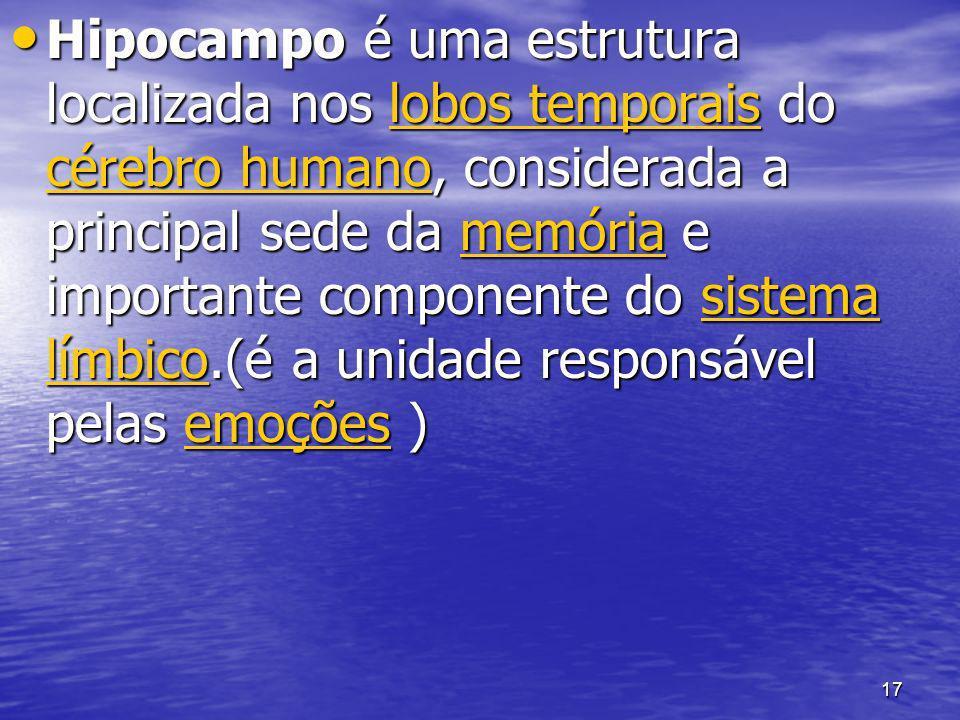 Hipocampo é uma estrutura localizada nos lobos temporais do cérebro humano, considerada a principal sede da memória e importante componente do sistema límbico.(é a unidade responsável pelas emoções )