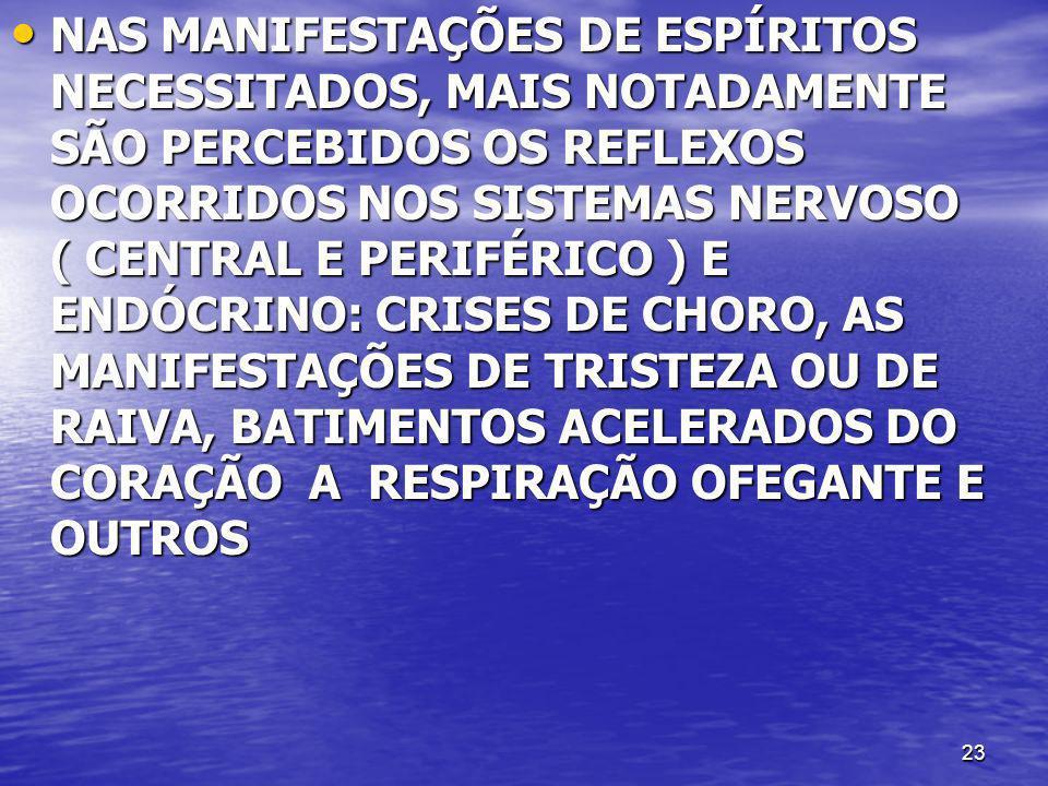 NAS MANIFESTAÇÕES DE ESPÍRITOS NECESSITADOS, MAIS NOTADAMENTE SÃO PERCEBIDOS OS REFLEXOS OCORRIDOS NOS SISTEMAS NERVOSO ( CENTRAL E PERIFÉRICO ) E ENDÓCRINO: CRISES DE CHORO, AS MANIFESTAÇÕES DE TRISTEZA OU DE RAIVA, BATIMENTOS ACELERADOS DO CORAÇÃO A RESPIRAÇÃO OFEGANTE E OUTROS