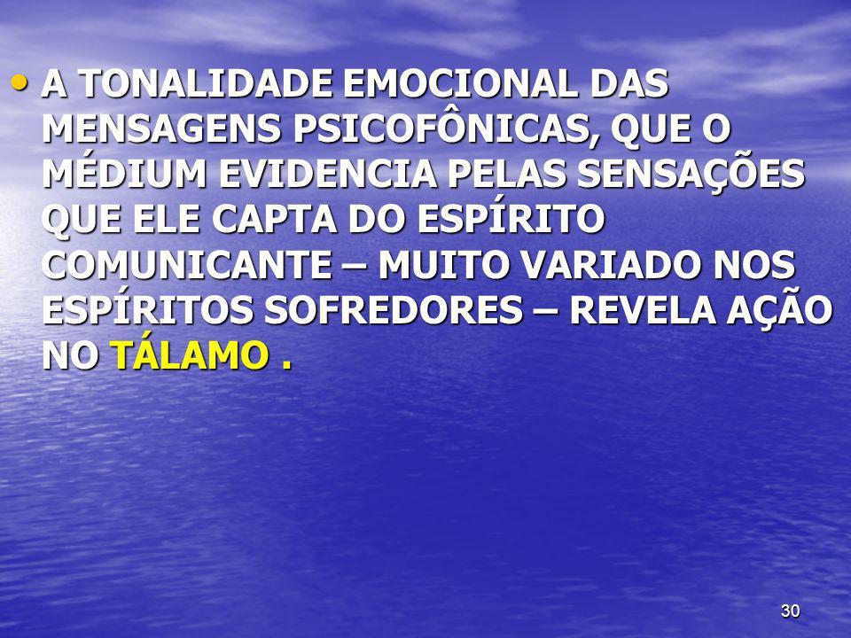 A TONALIDADE EMOCIONAL DAS MENSAGENS PSICOFÔNICAS, QUE O MÉDIUM EVIDENCIA PELAS SENSAÇÕES QUE ELE CAPTA DO ESPÍRITO COMUNICANTE – MUITO VARIADO NOS ESPÍRITOS SOFREDORES – REVELA AÇÃO NO TÁLAMO .