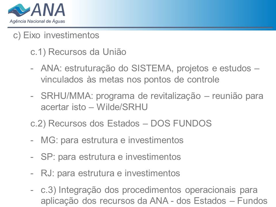 c) Eixo investimentosc.1) Recursos da União. ANA: estruturação do SISTEMA, projetos e estudos – vinculados às metas nos pontos de controle.