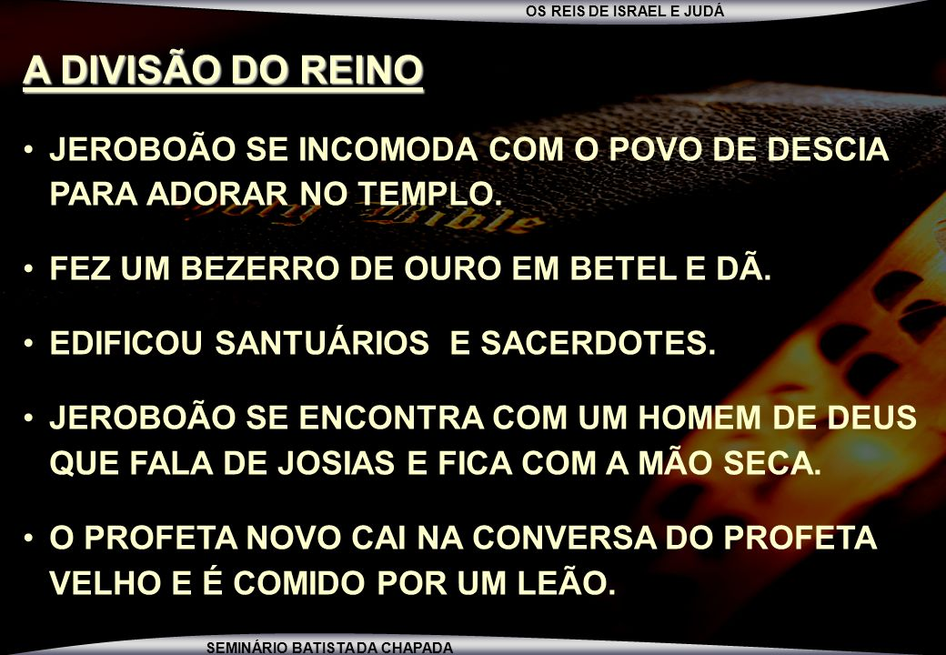 A DIVISÃO DO REINO JEROBOÃO SE INCOMODA COM O POVO DE DESCIA PARA ADORAR NO TEMPLO. FEZ UM BEZERRO DE OURO EM BETEL E DÃ.