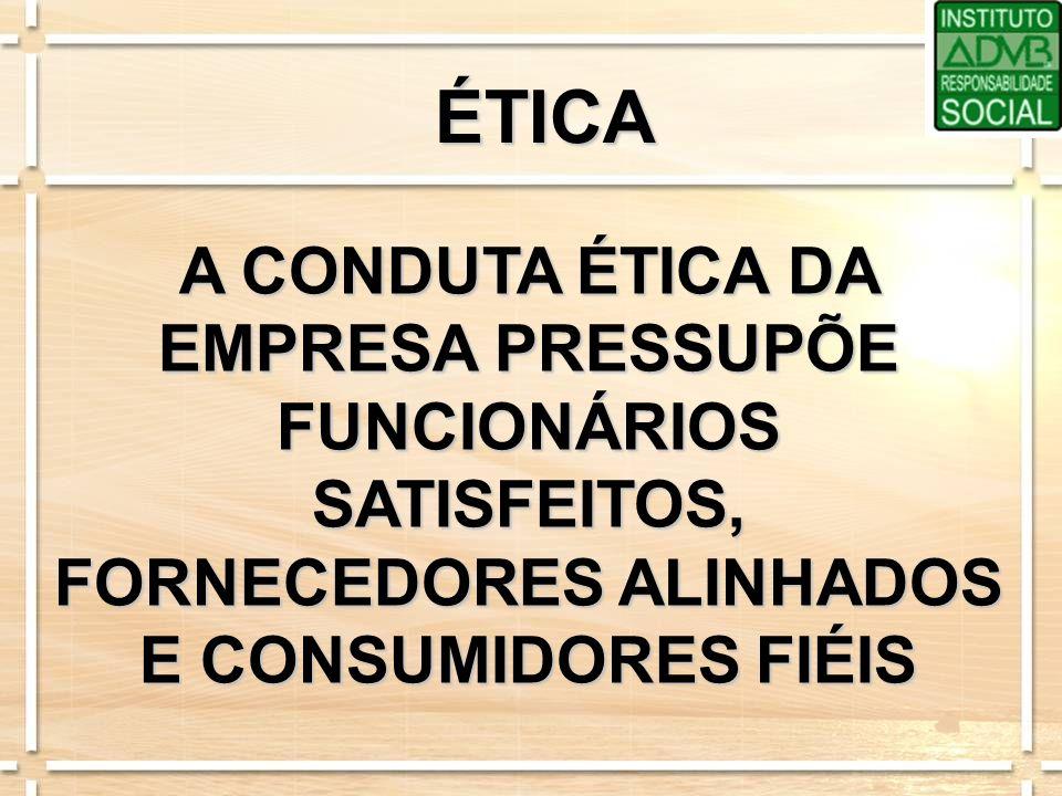 ÉTICA A CONDUTA ÉTICA DA EMPRESA PRESSUPÕE FUNCIONÁRIOS SATISFEITOS, FORNECEDORES ALINHADOS E CONSUMIDORES FIÉIS.