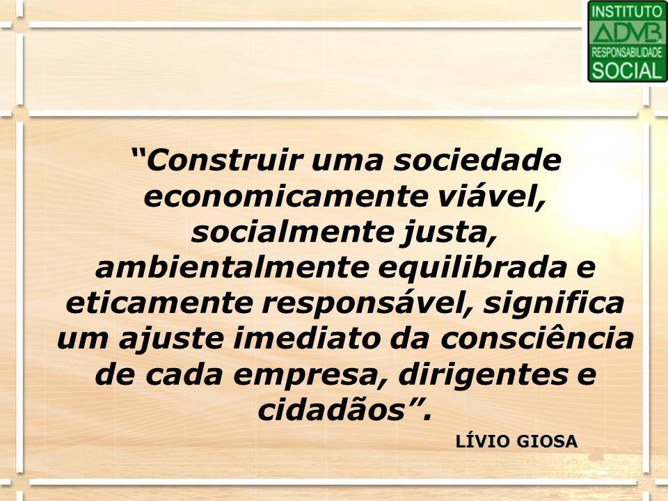 Construir uma sociedade economicamente viável, socialmente justa, ambientalmente equilibrada e eticamente responsável, significa um ajuste imediato da consciência de cada empresa, dirigentes e cidadãos .