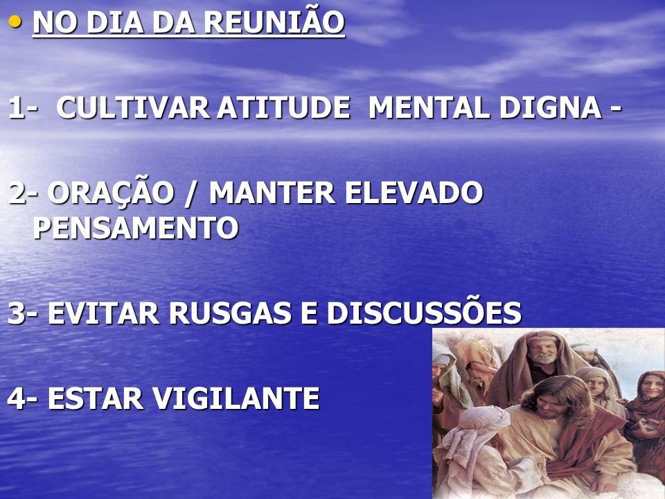 NO DIA DA REUNIÃO1- CULTIVAR ATITUDE MENTAL DIGNA - 2- ORAÇÃO / MANTER ELEVADO PENSAMENTO. 3- EVITAR RUSGAS E DISCUSSÕES.