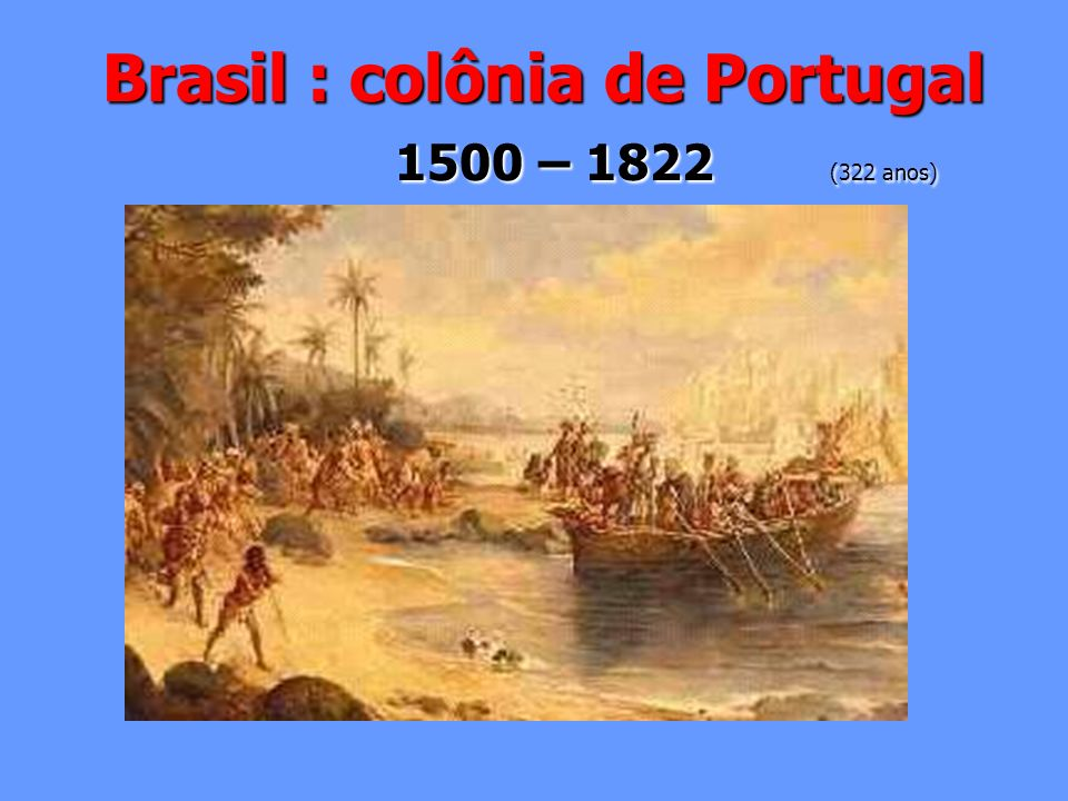 Brasil : colônia de Portugal 1500 – 1822 (322 anos)