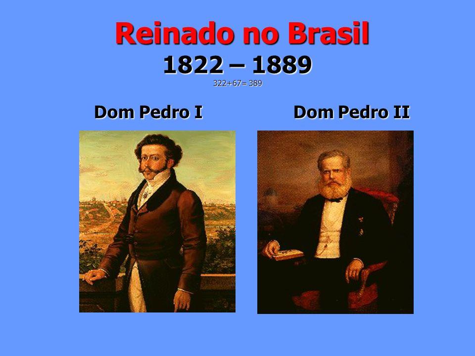 Reinado no Brasil 1822 – 1889 322+67= 389 Dom Pedro I Dom Pedro II.