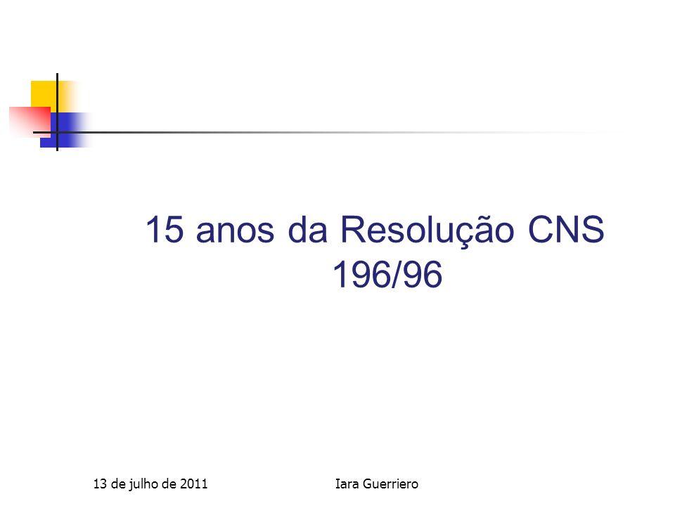 15 anos da Resolução CNS 196/96 13 de julho de 2011 Iara Guerriero