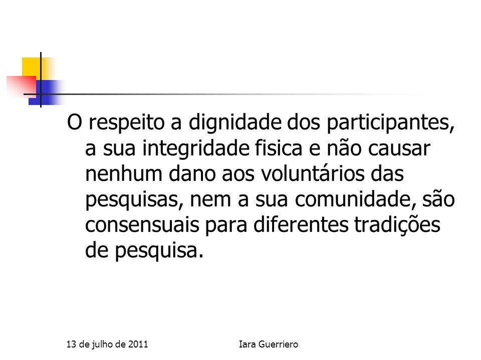 O respeito a dignidade dos participantes, a sua integridade fisica e não causar nenhum dano aos voluntários das pesquisas, nem a sua comunidade, são consensuais para diferentes tradições de pesquisa.