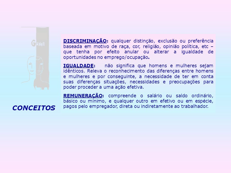 DISCRIMINAÇÃO: qualquer distinção, exclusão ou preferência baseada em motivo de raça, cor, religião, opinião política, etc – que tenha por efeito anular ou alterar a igualdade de oportunidades no emprego/ocupação.