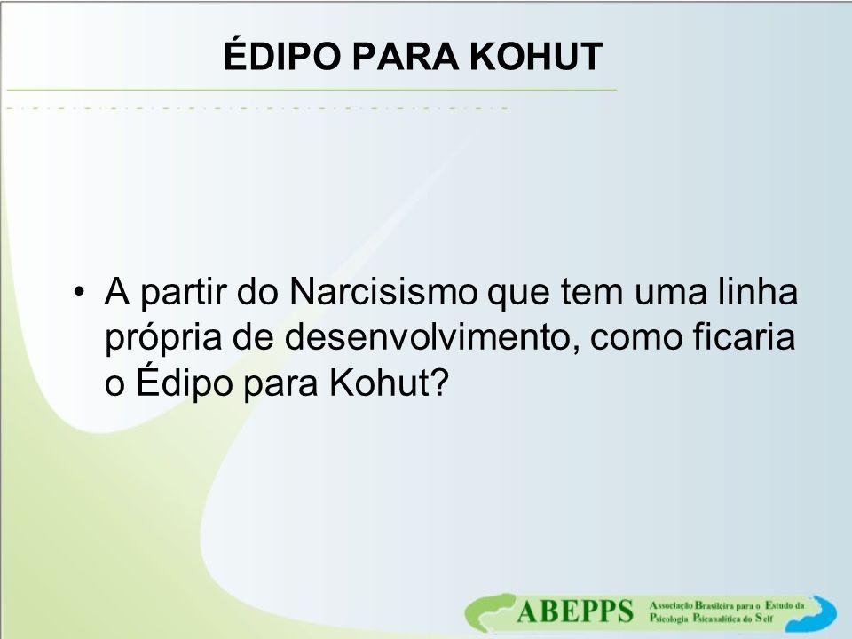 ÉDIPO PARA KOHUT A partir do Narcisismo que tem uma linha própria de desenvolvimento, como ficaria o Édipo para Kohut