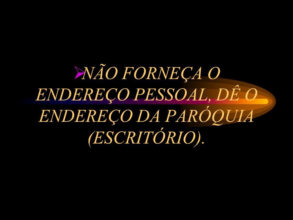 NÃO FORNEÇA O ENDEREÇO PESSOAL, DÊ O ENDEREÇO DA PARÓQUIA (ESCRITÓRIO).