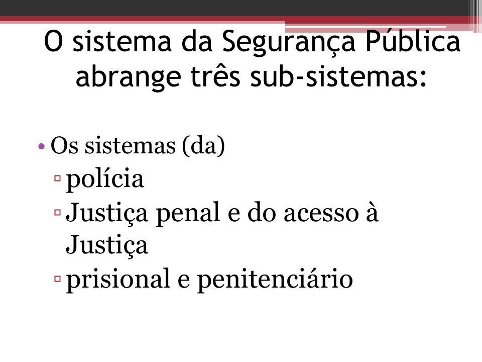 O sistema da Segurança Pública abrange três sub-sistemas: