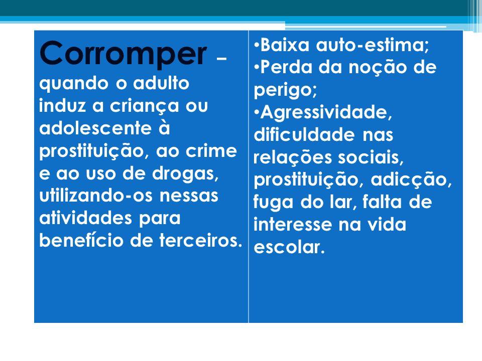 Corromper – quando o adulto induz a criança ou adolescente à prostituição, ao crime e ao uso de drogas, utilizando-os nessas atividades para benefício de terceiros.